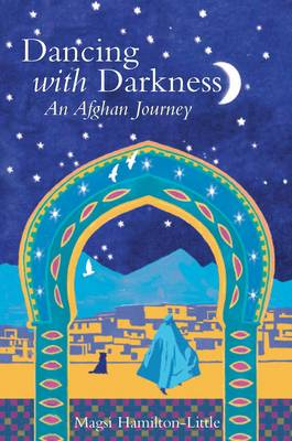 Dancing with Darkness Life, Death and Hope in Afghanistan by Magsie Hamilton-Little