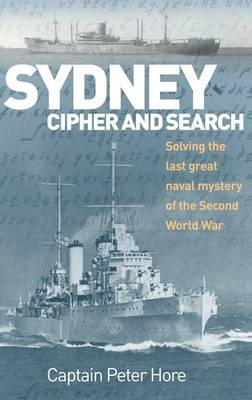 Sydney Cipher and Search Solving the Last Great Naval Mystery of the Second World War by Captain Peter Hore