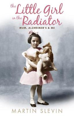 The Little Girl In The Radiator Mum, Alzheimer's and Me by Martin Slevin