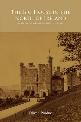 The Big House in the North of Ireland Land, Power and Social Elites, 1878-1960 by Olwen Purdue