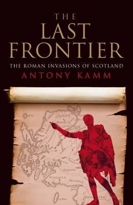 The Last Frontier The Roman Invasions of Scotland by Antony Kamm