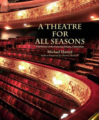 A Theatre for All Seasons The History of the Everyman Theatre, Cheltenham by Michael Hasted