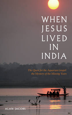 When Jesus Lived in India The Quest for the Aquarian Gospel, the Mystery of the Missing Years by Alan Jacobs