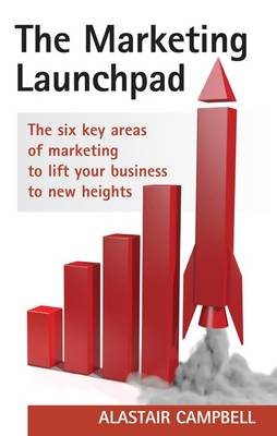 The Marketing Launchpad The Six Key Areas of Marketing to Lift Your Business to New Heights by Alastair Campbell