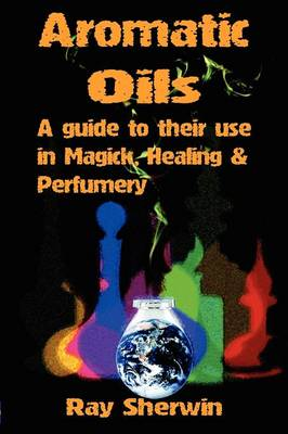 Aromatic Oils A Guide to Their Use in Magick, Healing & Perfumery by Ray Sherwin