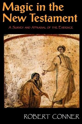 Magic in the New Testament A Survey & Appraisal of the Evidence by Robert Conner