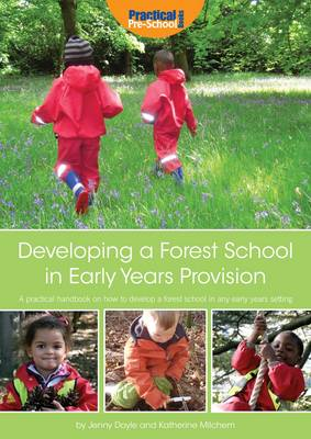 Developing a Forest School in Early Years Provision A Practical Handbook on How to Develop a Forest School in Any Early Years Setting by Katherine Milchem, Jenny Doyle