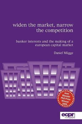 Widen the Market, Narrow the Competition Banker Interests and the Making of a European Capital Market by Daniel Mugge