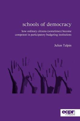 Schools of Democracy How Ordinary Citizens (Sometimes) Become Competent in Participatory Budgeting Institutions by Julien Talpin
