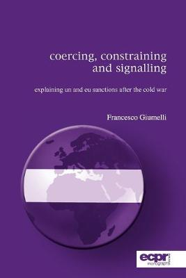 Coercing, Constraining and Signalling Explaining UN and EU Sanctions After the Cold War by Francesco Giumelli