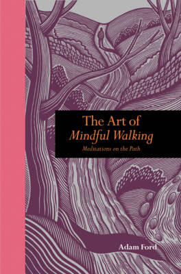 The Art of Mindful Walking Meditations on the Path by Adam Ford