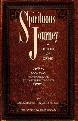 Spirituous Journey A History of Drink, Book Two by Jared McDaniel Brown, Anistatia Renard Miller, Gary Regan