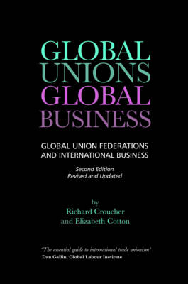 Global Unions, Global Business Global Union Federations and International Business by Richard Croucher, Elizabeth Cotton