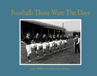 Football: Those Were the Days by Captain William Featherstone-Dawes