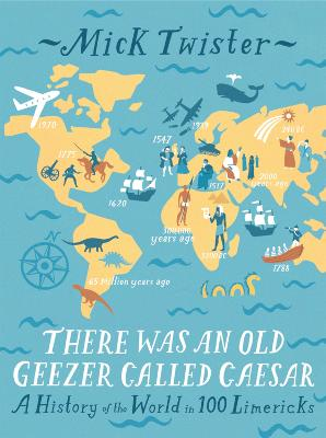 There Was an Old Geezer Called Caesar A History of the World in 100 Limericks by Mick Twister