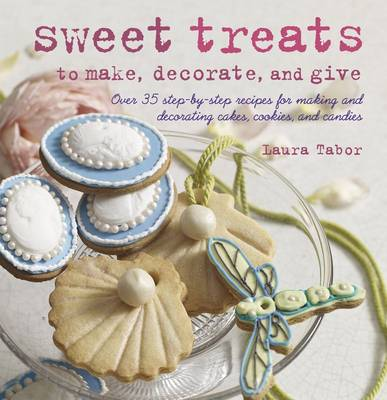 Sweet Treats to Make, Decorate, and Give 35 Step-by-Step Recipes for Making and Decorating Cakes, Cookies and Candies by Laura Tabor