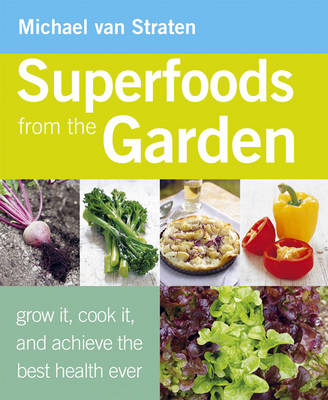 Superfoods from the Garden Grow it, Cook it, and Achieve the Best Health Ever by Michael Van Straten