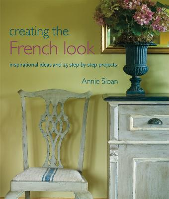 Creating the French Look Inspirational Ideas and 25 Step-by-Step Projects by Annie Sloan