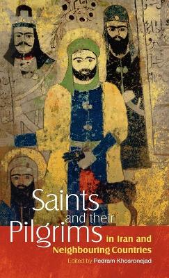 Saints and Their Pilgrims in Iran and Neighbouring Countries by Pedram Khosronejad