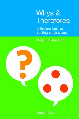 Whys and Therefores A Rational Look at the English Language by William E. Rutherford