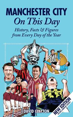 Manchester City On This Day History, Facts & Figures from Every Day of the Year by David Clayton