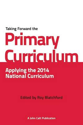 Taking Forward the Primary Curriculum Preparing for the 2014 National Curriculum by Roy Blatchford
