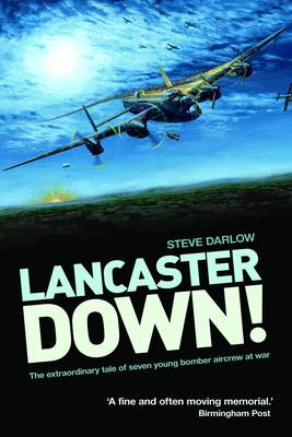 Lancaster Down The Extraordinary Tale of Seven Young Bomber Aircrew at War by Steve Darlow