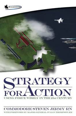 Strategy for Action Using Force Wisely in the 21st Century by Steven Jermy