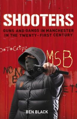 Shooters Gang Warfare in Manchester in the Twenty-First Century by Ben Black