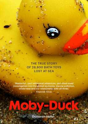 Moby-Duck The True Story of 28,800 bath Toys Lost at Sea by Donovan Hohn