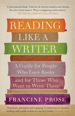 Reading Like a Writer A Guide for People Who Love Books and for Those Who Want to Write Them by Francine Prose