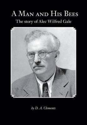 A Man and His Bees - The Story of Alec Wilfred Gale by D a Clements