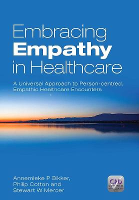 Embracing Empathy A Universal Approach To Person-Centred, Empathic Healthcare Encounters by Annemieke P. (University of Glasgow, United Kingdom) Bikker, Philip (University of Glasgow, United Kingdom) Cotton, Ste Mercer