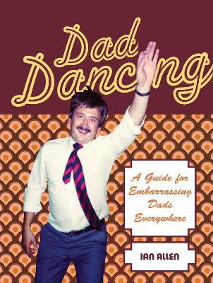Dad Dancing A Guide for Embarrassing Dads Everywhere by Ian Allen