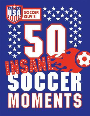 USA Soccer Guy's 50 Insane Soccer Moments by Soccer Guy USA