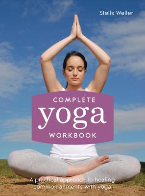 Complete Yoga Workbook A practical approach to healing common ailments with yoga by Stella Weller