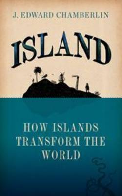 Island How Islands Transform the World by J. Edward Chamberlin