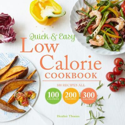 Quick and Easy Low Calorie Cookbook 100 Recipes, All 100 Calories, 200 Calories or 300 Calories by Heather Thomas