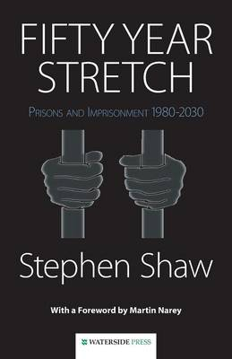 Fifty Year Stretch Prisons and Imprisonment 1980-2030 by Stephen Shaw