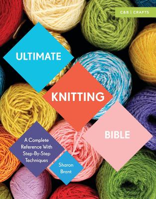 Ultimate Knitting Bible A Complete Reference with Step-by-Step Techniques by Sharon Brant