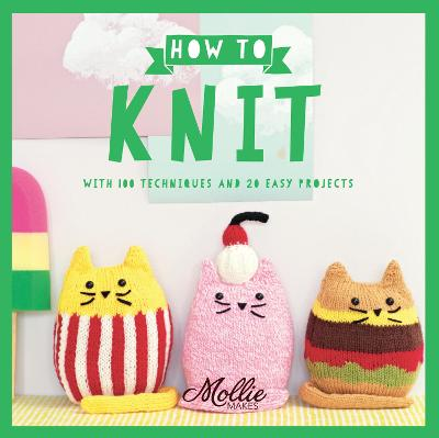 Mollie Makes: How to Knit With 100 Techniques and 20 Easy Projects by Mollie Makes
