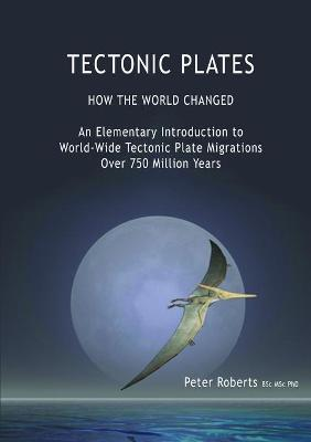Tectonic Plates - How the World Changed by Professor Peter (Radiation Advisory Services New Zealand) Roberts