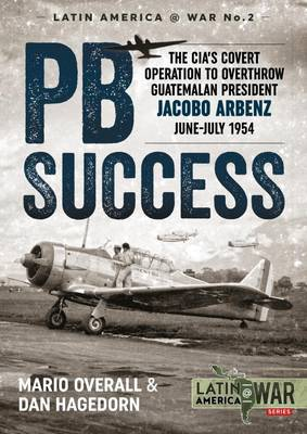 PBSuccess The CIA's Covert Operation to Overthrow Guatemalan President Jacobo Arbenz, June-July 1954 by Mario Overall, Dan Hagedorn