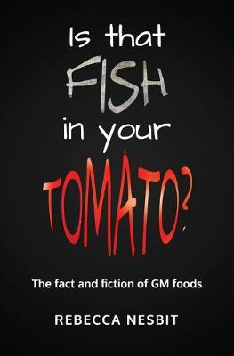 Is That Fish in Your Tomato? The Fact and Fiction of GM Foods by Rebecca Nesbit