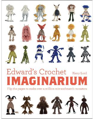 Edward's Crochet Imaginarium Flip the Pages to Make Over a Million Mix-and-Match Monsters by Kerry Lord