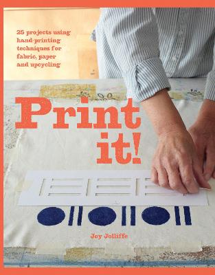 Print it! 25 Original Projects Using Hand-Printing Techniques for Fabric, Paper and Upcycling by Joy Jolliffe