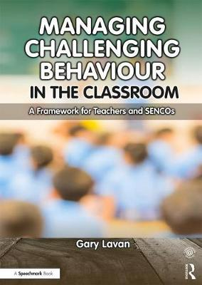 Managing Challenging Behaviour in the Classroom A Framework for Teachers and SENCOs by Gary (Educational Psychologist, Director of Your Psychology Ltd) Lavan