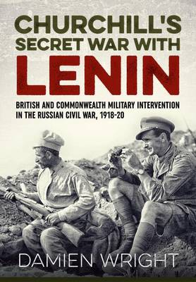 Churchill'S Secret War with Lenin British and Commonwealth Military Intervention in the Russian Civil War, 1918-20 by Damien Wright