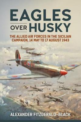 Eagles Over Husky The Allied Air Forces in the Sicilian Campaign, 14 May to 17 August 1943 by Alexander Fitzgerald-Black