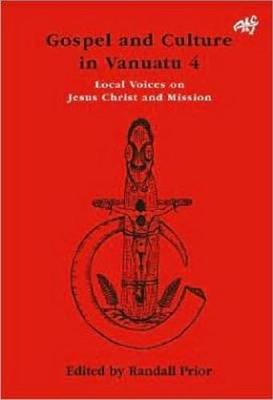 Gospel and Culture in Vanuatu Local Voices on Jesus Christ and Mission by Randall Prior